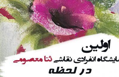 """اولین نمایشگاه انفرادی نقاشی """"ثنا معصومی"""" با عنوان """"در لحظه"""" در نگارخانه استاد علی اکبر یاسمی"""